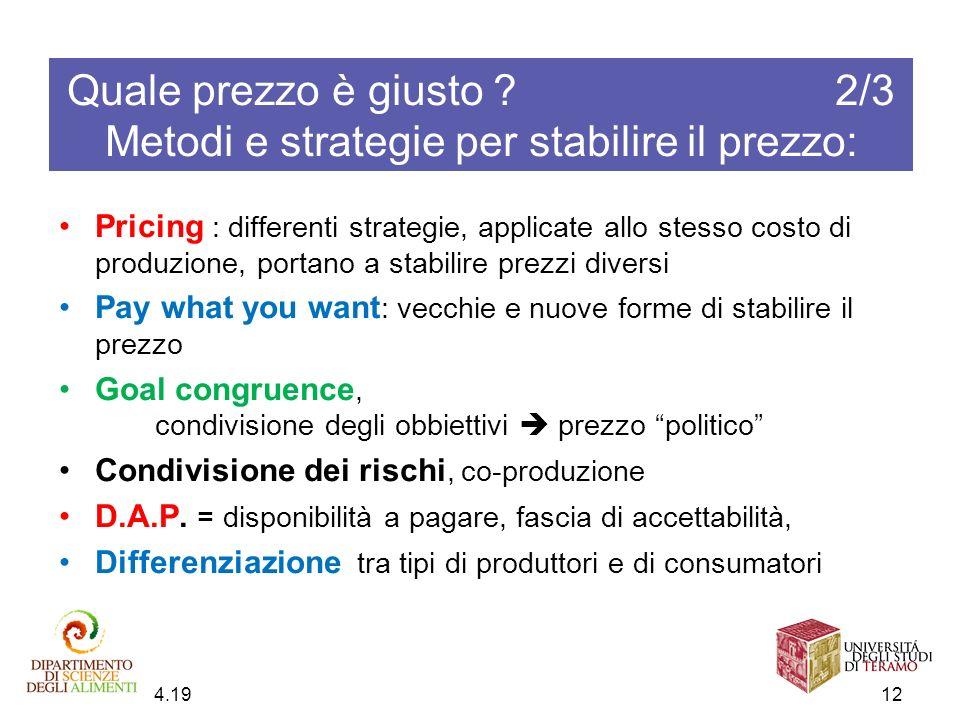 Quale prezzo è giusto ? 2/3 Metodi e strategie per stabilire il prezzo: 4.20 12 Pricing : differenti strategie, applicate allo stesso costo di produzi