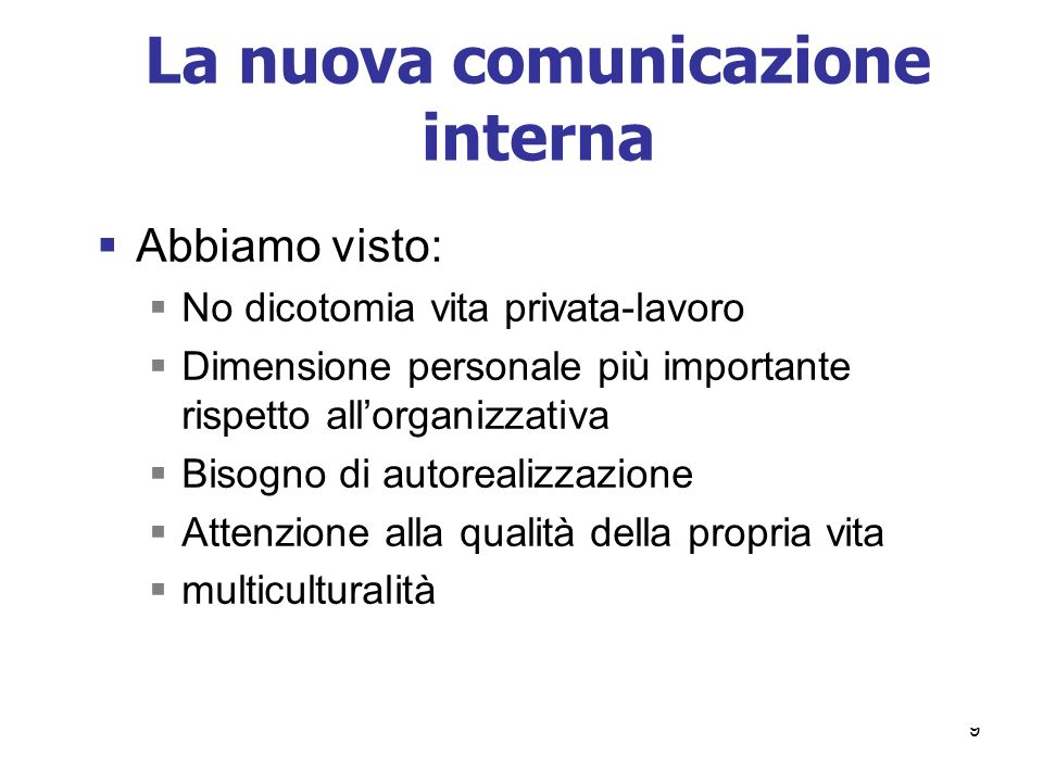 9 La nuova comunicazione interna Abbiamo visto: No dicotomia vita privata-lavoro Dimensione personale più importante rispetto allorganizzativa Bisogno
