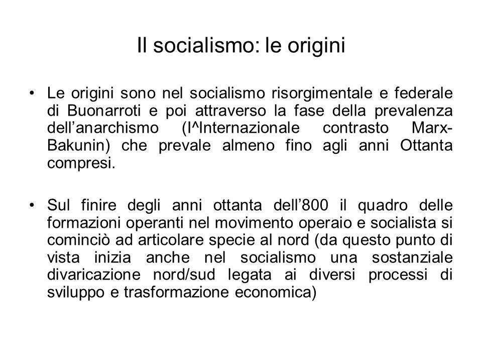 Il socialismo: le origini Le origini sono nel socialismo risorgimentale e federale di Buonarroti e poi attraverso la fase della prevalenza dellanarchi