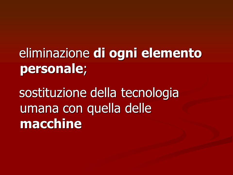 eliminazione di ogni elemento personale; sostituzione della tecnologia umana con quella delle macchine