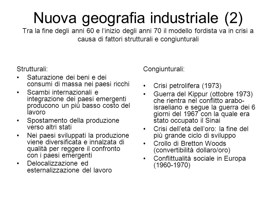 Nuova geografia industriale (2) Tra la fine degli anni 60 e linizio degli anni 70 il modello fordista va in crisi a causa di fattori strutturali e con