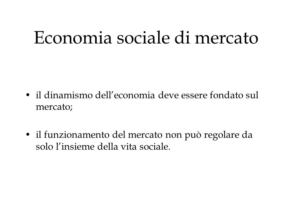 Economia sociale di mercato il dinamismo delleconomia deve essere fondato sul mercato; il funzionamento del mercato non può regolare da solo linsieme