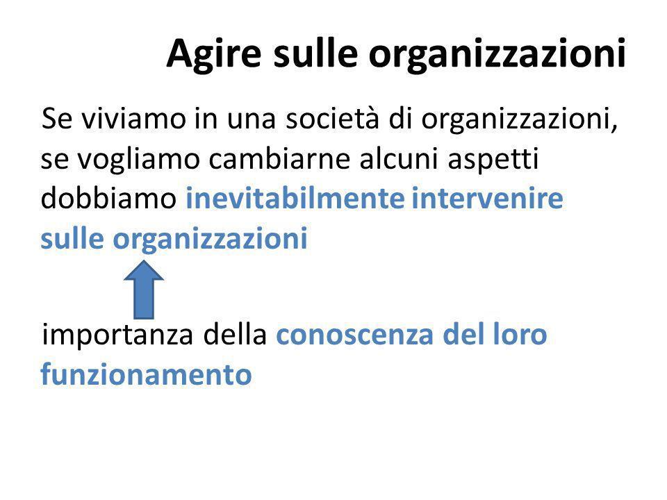 Agire sulle organizzazioni Se viviamo in una società di organizzazioni, se vogliamo cambiarne alcuni aspetti dobbiamo inevitabilmente intervenire sulle organizzazioni importanza della conoscenza del loro funzionamento
