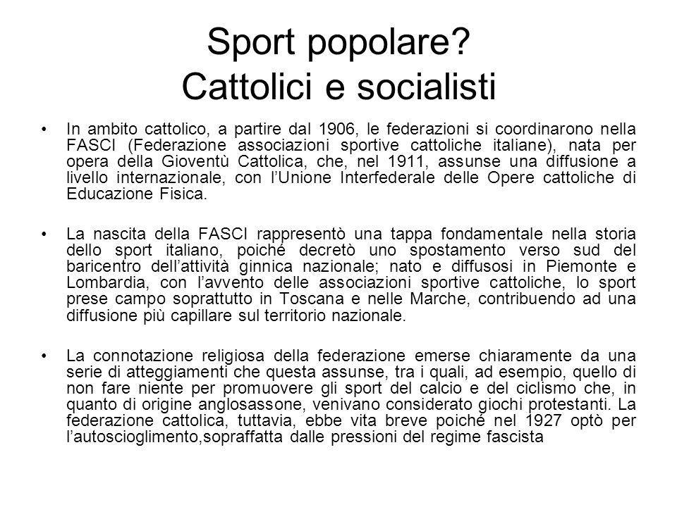 Sport popolare? Cattolici e socialisti In ambito cattolico, a partire dal 1906, le federazioni si coordinarono nella FASCI (Federazione associazioni s