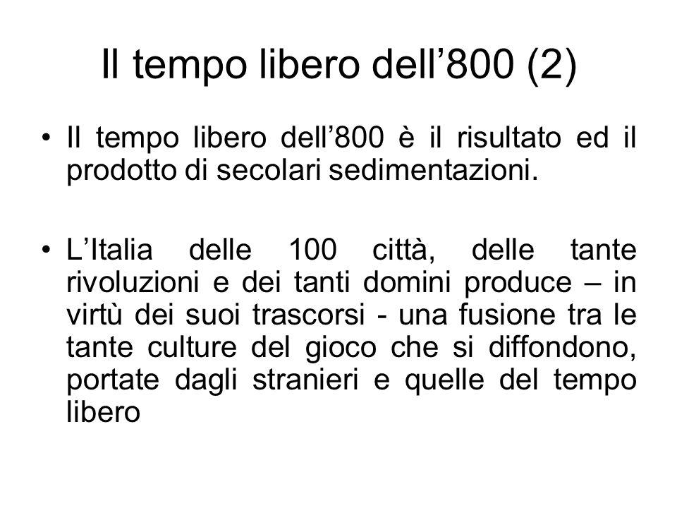 Il tempo libero dell800 (2) Il tempo libero dell800 è il risultato ed il prodotto di secolari sedimentazioni. LItalia delle 100 città, delle tante riv