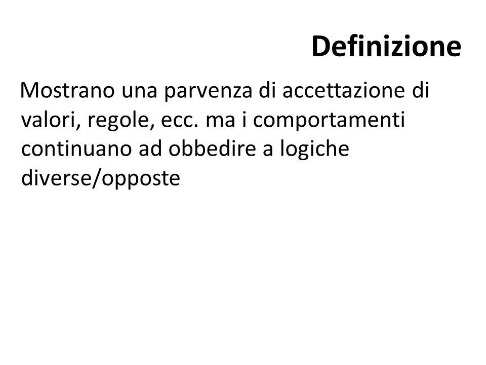 Definizione Mostrano una parvenza di accettazione di valori, regole, ecc. ma i comportamenti continuano ad obbedire a logiche diverse/opposte