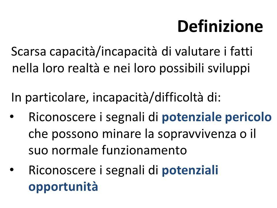 Definizione Scarsa capacità/incapacità di valutare i fatti nella loro realtà e nei loro possibili sviluppi In particolare, incapacità/difficoltà di: R