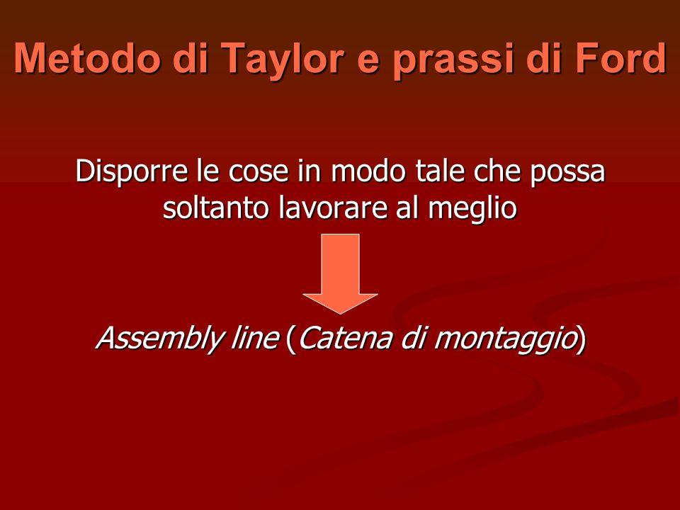 Metodo di Taylor e prassi di Ford Disporre le cose in modo tale che possa soltanto lavorare al meglio Assembly line (Catena di montaggio)