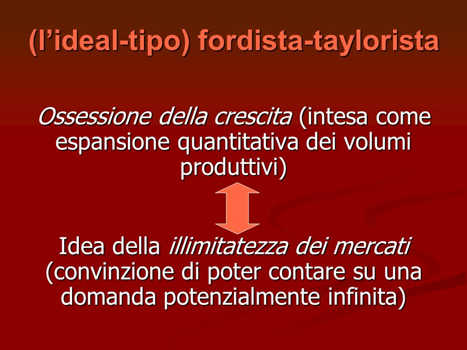 (lideal-tipo) fordista-taylorista Ossessione della crescita (intesa come espansione quantitativa dei volumi produttivi) Idea della illimitatezza dei m
