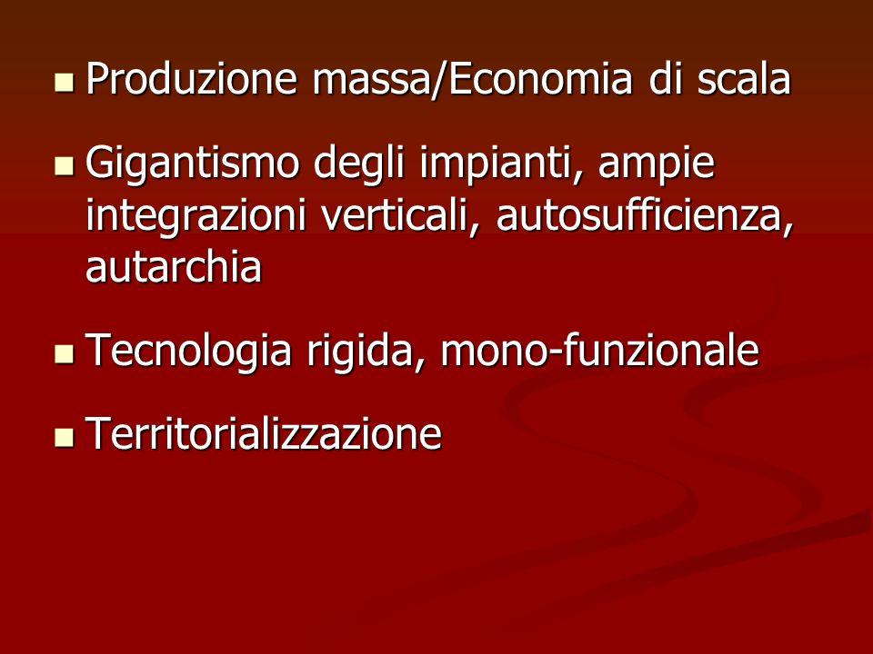 Produzione massa/Economia di scala Produzione massa/Economia di scala Gigantismo degli impianti, ampie integrazioni verticali, autosufficienza, autarc