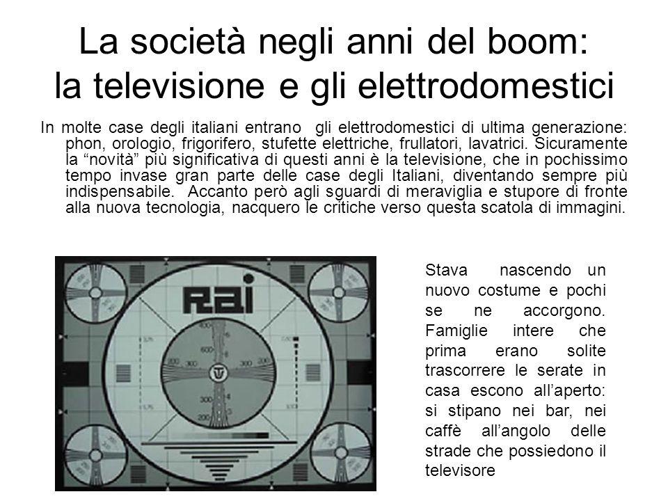 La società negli anni del boom: la televisione e gli elettrodomestici In molte case degli italiani entrano gli elettrodomestici di ultima generazione: phon, orologio, frigorifero, stufette elettriche, frullatori, lavatrici.