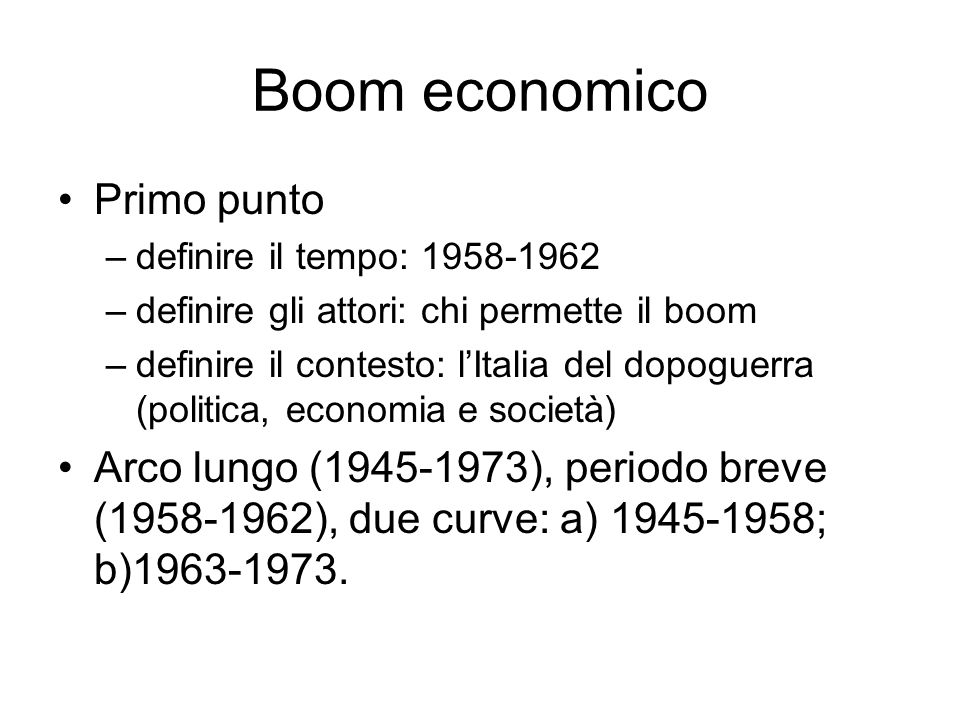 Boom economico Primo punto –definire il tempo: 1958-1962 –definire gli attori: chi permette il boom –definire il contesto: lItalia del dopoguerra (politica, economia e società) Arco lungo (1945-1973), periodo breve (1958-1962), due curve: a) 1945-1958; b)1963-1973.