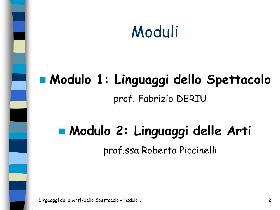 Moduli Modulo 1: Linguaggi dello Spettacolo prof. Fabrizio DERIU Modulo 2: Linguaggi delle Arti prof.ssa Roberta Piccinelli Linguaggi delle Arti/dello
