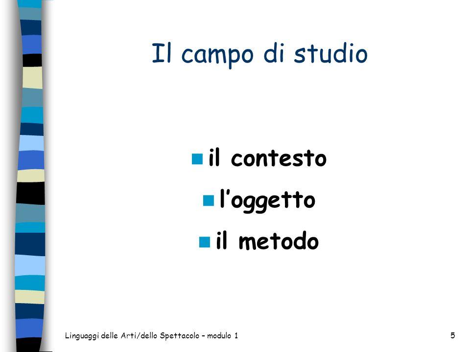 Linguaggi delle Arti/dello Spettacolo – modulo 15 Il campo di studio il contesto loggetto il metodo