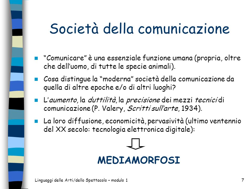 Linguaggi delle Arti/dello Spettacolo – modulo 17 Società della comunicazione Comunicare è una essenziale funzione umana (propria, oltre che delluomo, di tutte le specie animali).