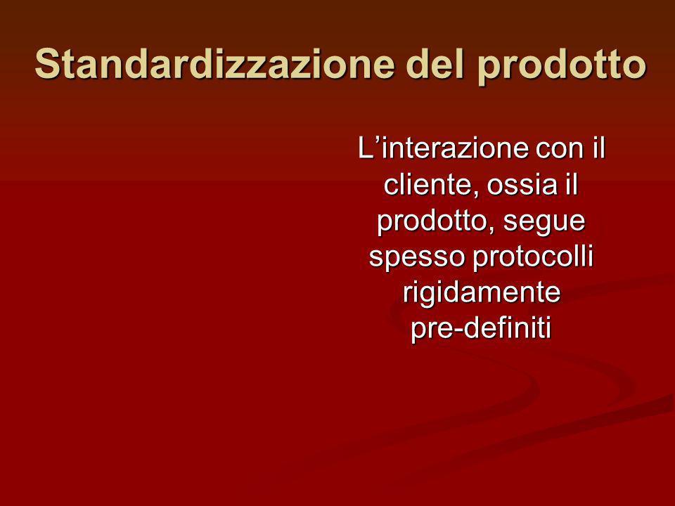 Standardizzazione del prodotto Linterazione con il cliente, ossia il prodotto, segue spesso protocolli rigidamente pre-definiti