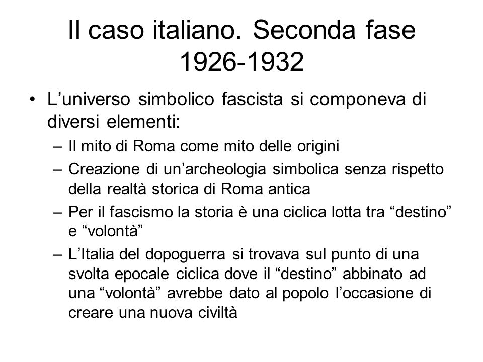 Il caso italiano. Seconda fase 1926-1932 Luniverso simbolico fascista si componeva di diversi elementi: –Il mito di Roma come mito delle origini –Crea