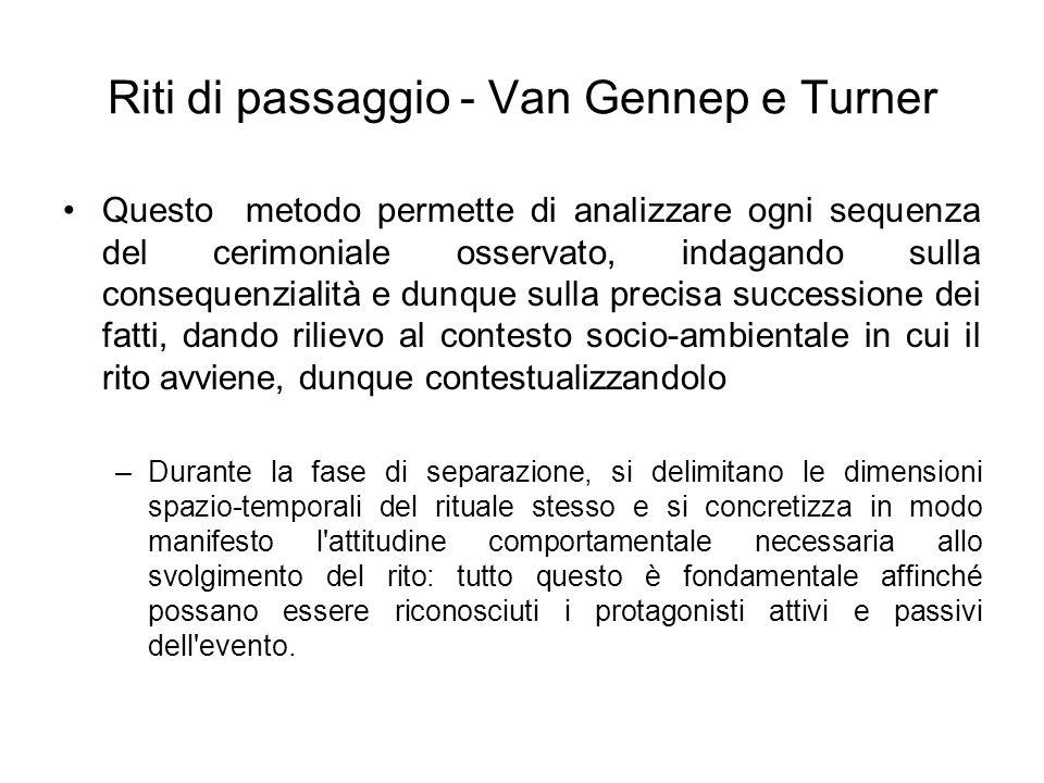 Riti di passaggio - Van Gennep e Turner Questo metodo permette di analizzare ogni sequenza del cerimoniale osservato, indagando sulla consequenzialità