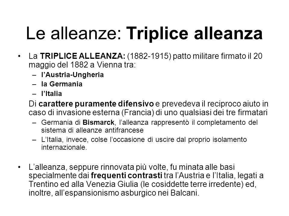 Le alleanze: Triplice alleanza La TRIPLICE ALLEANZA: (1882-1915) patto militare firmato il 20 maggio del 1882 a Vienna tra: –lAustria-Ungheria –la Ger