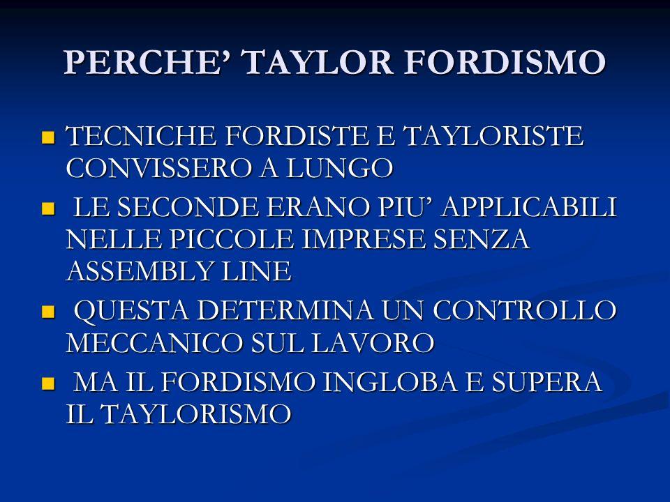 PERCHE TAYLOR FORDISMO TECNICHE FORDISTE E TAYLORISTE CONVISSERO A LUNGO TECNICHE FORDISTE E TAYLORISTE CONVISSERO A LUNGO LE SECONDE ERANO PIU APPLIC