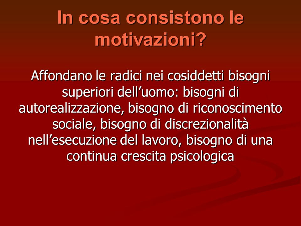In cosa consistono le motivazioni? Affondano le radici nei cosiddetti bisogni superiori delluomo: bisogni di autorealizzazione, bisogno di riconoscime