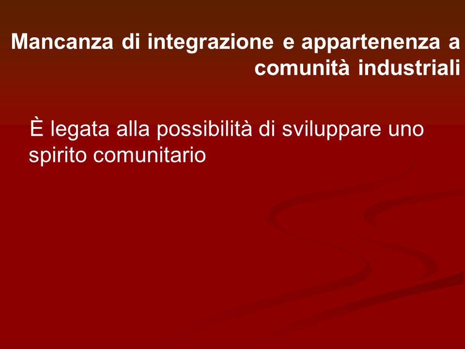 Mancanza di integrazione e appartenenza a comunità industriali È legata alla possibilità di sviluppare uno spirito comunitario