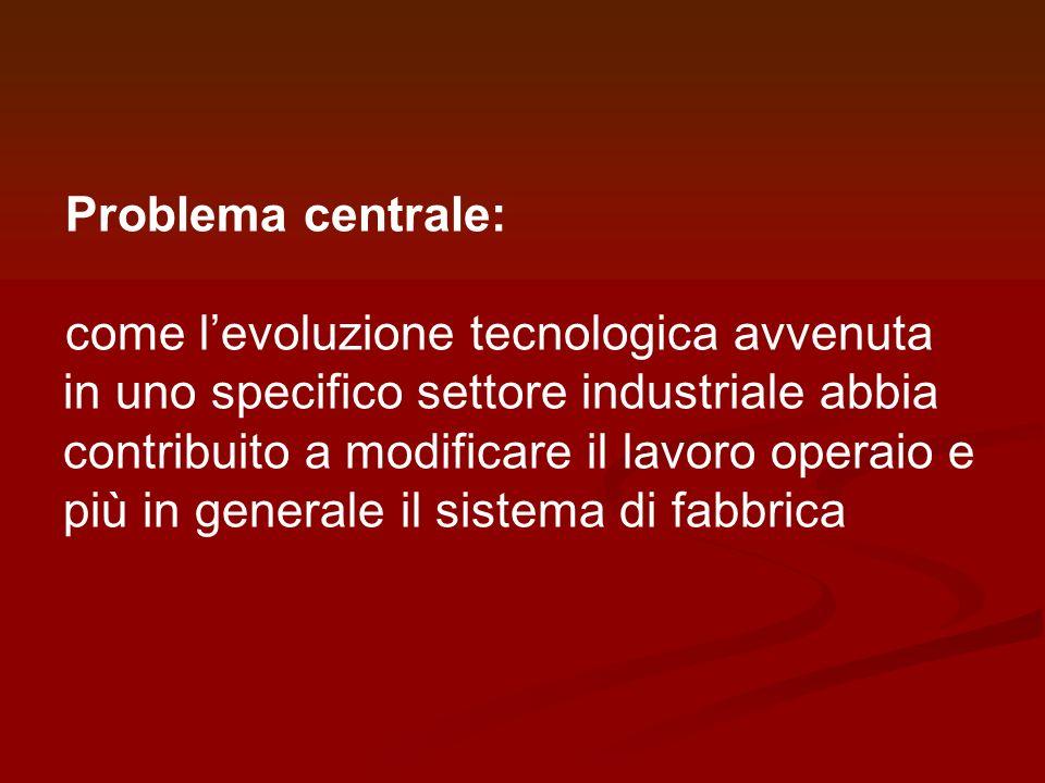 Problema centrale: come levoluzione tecnologica avvenuta in uno specifico settore industriale abbia contribuito a modificare il lavoro operaio e più i