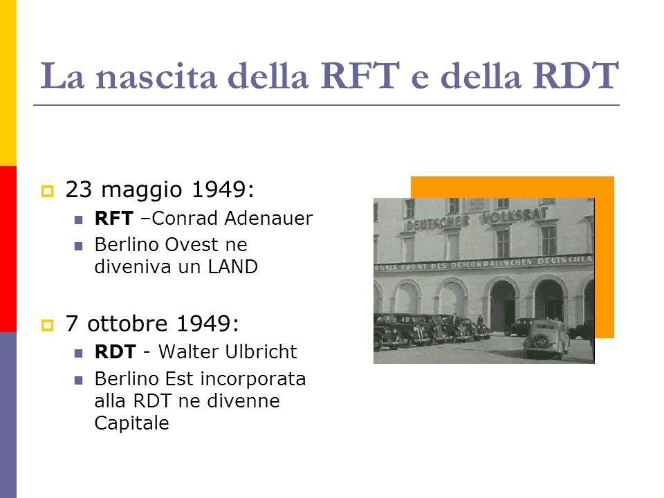 La nascita della RFT e della RDT 23 maggio 1949: RFT –Conrad Adenauer Berlino Ovest ne diveniva un LAND 7 ottobre 1949: RDT - Walter Ulbricht Berlino