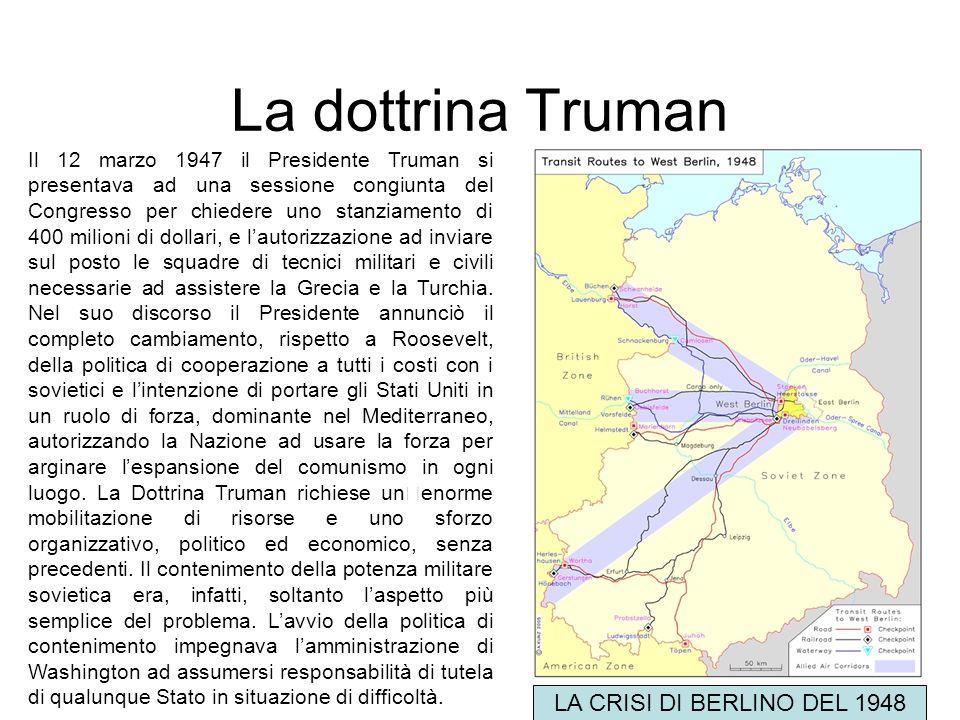 La dottrina Truman Il 12 marzo 1947 il Presidente Truman si presentava ad una sessione congiunta del Congresso per chiedere uno stanziamento di 400 mi