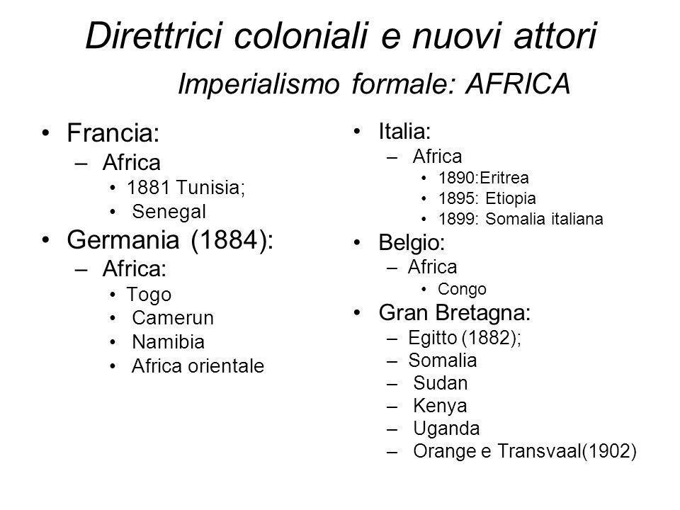 Direttrici coloniali e nuovi attori Imperialismo formale: AFRICA Francia: – Africa 1881 Tunisia; Senegal Germania (1884): – Africa: Togo Camerun Namib