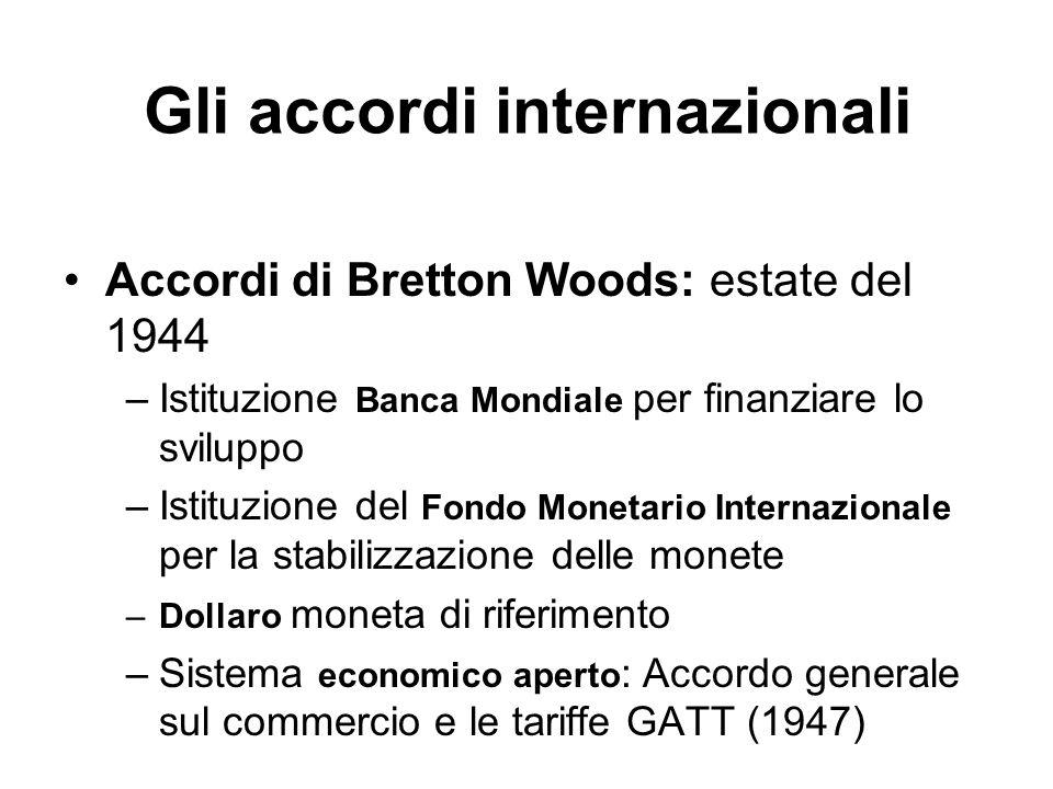 Gli accordi internazionali Accordi di Bretton Woods: estate del 1944 –Istituzione Banca Mondiale per finanziare lo sviluppo –Istituzione del Fondo Mon