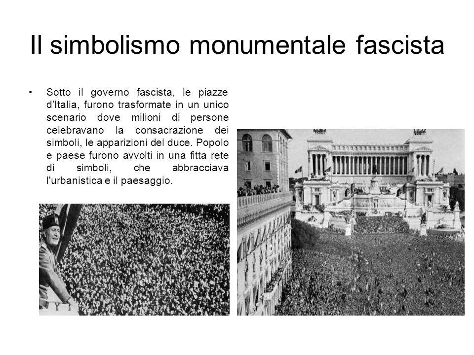 Il simbolismo monumentale fascista Sotto il governo fascista, le piazze d'Italia, furono trasformate in un unico scenario dove milioni di persone cele