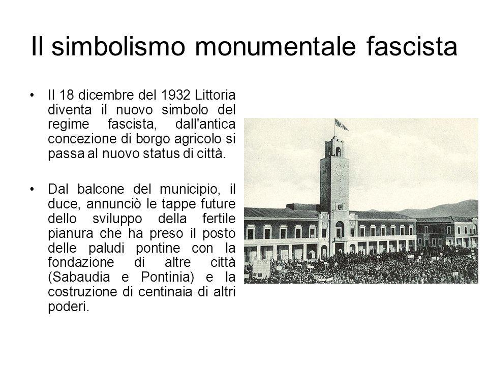 Il simbolismo monumentale fascista Il 18 dicembre del 1932 Littoria diventa il nuovo simbolo del regime fascista, dall'antica concezione di borgo agri