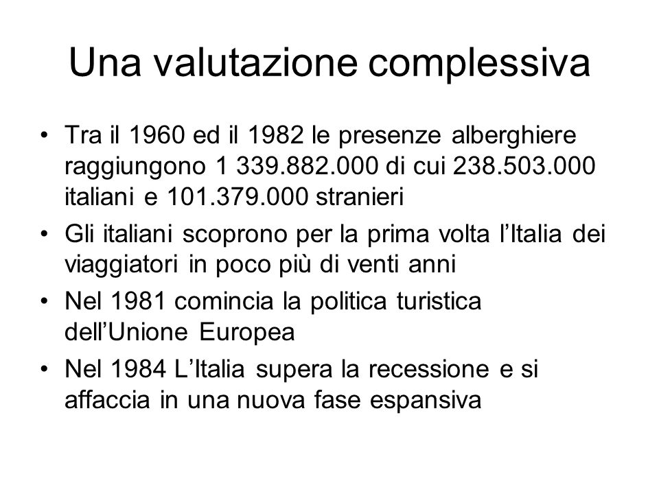 Una valutazione complessiva Tra il 1960 ed il 1982 le presenze alberghiere raggiungono 1 339.882.000 di cui 238.503.000 italiani e 101.379.000 stranieri Gli italiani scoprono per la prima volta lItalia dei viaggiatori in poco più di venti anni Nel 1981 comincia la politica turistica dellUnione Europea Nel 1984 LItalia supera la recessione e si affaccia in una nuova fase espansiva