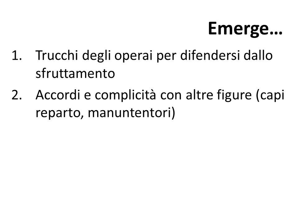 Emerge… 1.Trucchi degli operai per difendersi dallo sfruttamento 2.Accordi e complicità con altre figure (capi reparto, manuntentori)