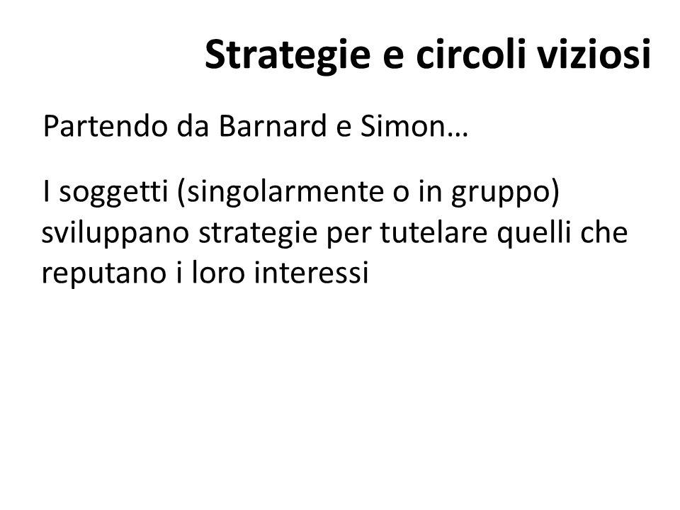 Strategie e circoli viziosi Partendo da Barnard e Simon… I soggetti (singolarmente o in gruppo) sviluppano strategie per tutelare quelli che reputano i loro interessi