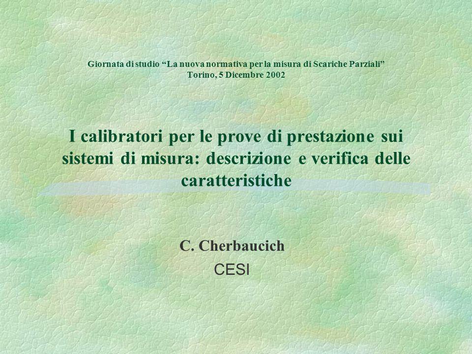 Giornata di studio La nuova normativa per la misura di Scariche Parziali Torino, 5 Dicembre 2002 I calibratori per le prove di prestazione sui sistemi di misura: descrizione e verifica delle caratteristiche C.