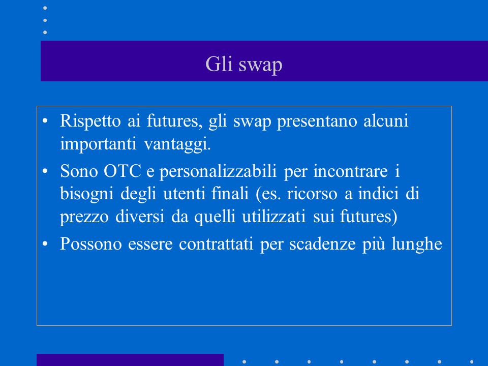 Gli swap Rispetto ai futures, gli swap presentano alcuni importanti vantaggi. Sono OTC e personalizzabili per incontrare i bisogni degli utenti finali