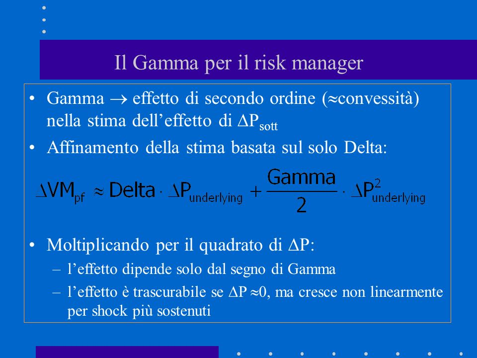 Il Gamma per il risk manager Gamma effetto di secondo ordine ( convessità) nella stima delleffetto di P sott Affinamento della stima basata sul solo Delta: Moltiplicando per il quadrato di P: –leffetto dipende solo dal segno di Gamma –leffetto è trascurabile se P 0, ma cresce non linearmente per shock più sostenuti