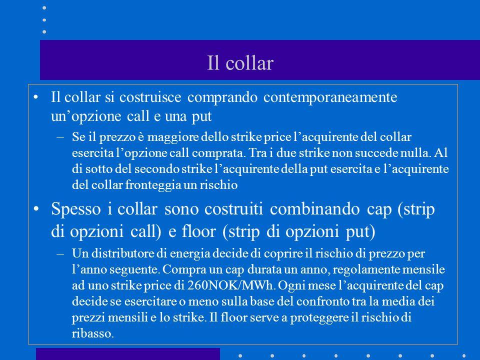 Il collar Il collar si costruisce comprando contemporaneamente unopzione call e una put –Se il prezzo è maggiore dello strike price lacquirente del collar esercita lopzione call comprata.