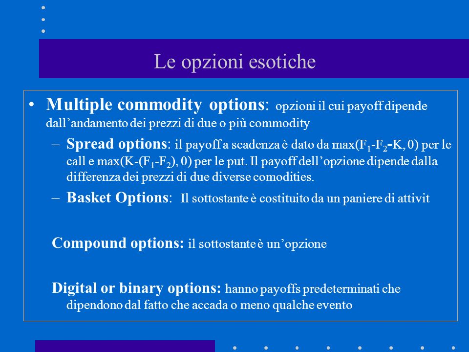 Le opzioni esotiche Multiple commodity options: opzioni il cui payoff dipende dallandamento dei prezzi di due o più commodity –Spread options: il payoff a scadenza è dato da max(F 1 -F 2 - K, 0) per le call e max(K-(F 1 -F 2 ), 0) per le put.