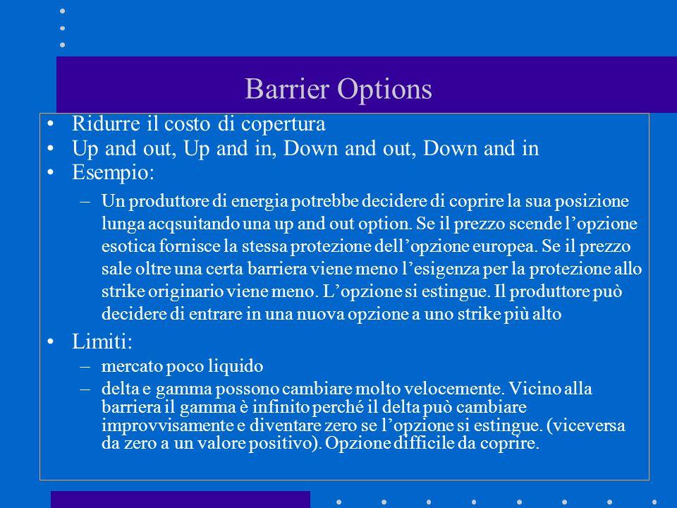 Barrier Options Ridurre il costo di copertura Up and out, Up and in, Down and out, Down and in Esempio: –Un produttore di energia potrebbe decidere di