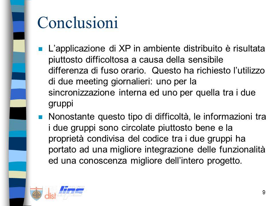 9 Conclusioni n Lapplicazione di XP in ambiente distribuito è risultata piuttosto difficoltosa a causa della sensibile differenza di fuso orario. Ques