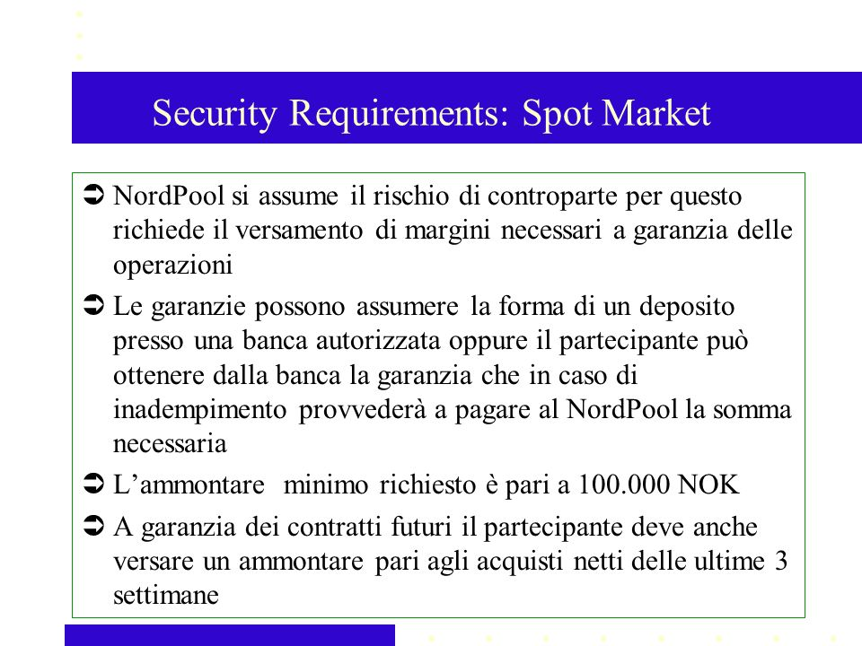 Security Requirements: Spot Market NordPool si assume il rischio di controparte per questo richiede il versamento di margini necessari a garanzia dell