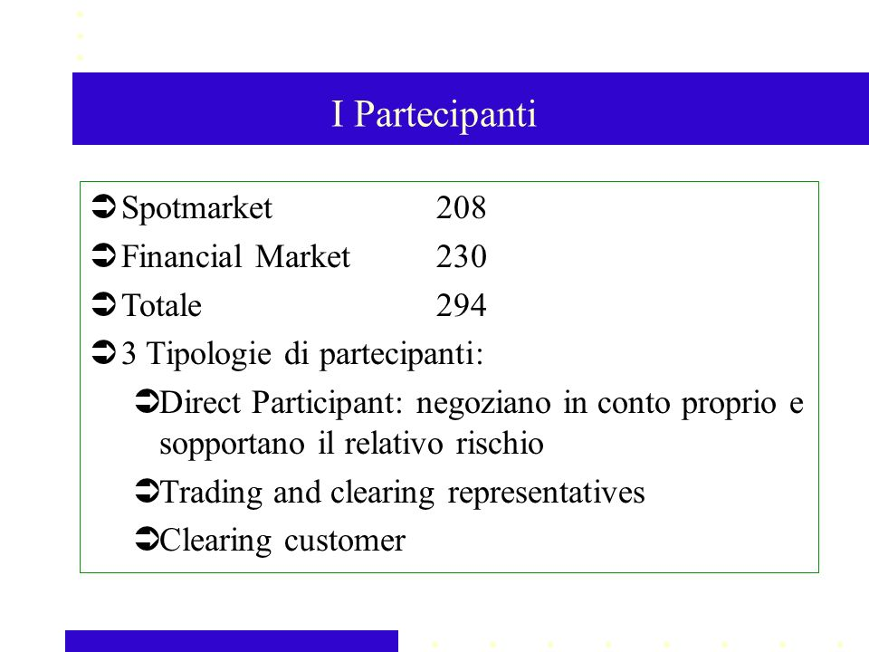 I Partecipanti Spotmarket208 Financial Market 230 Totale294 3 Tipologie di partecipanti: Direct Participant: negoziano in conto proprio e sopportano il relativo rischio Trading and clearing representatives Clearing customer