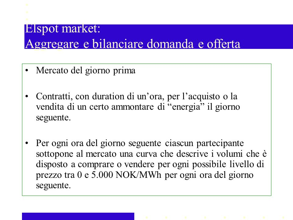 Elspot market: Aggregare e bilanciare domanda e offerta Mercato del giorno prima Contratti, con duration di unora, per lacquisto o la vendita di un certo ammontare di energia il giorno seguente.