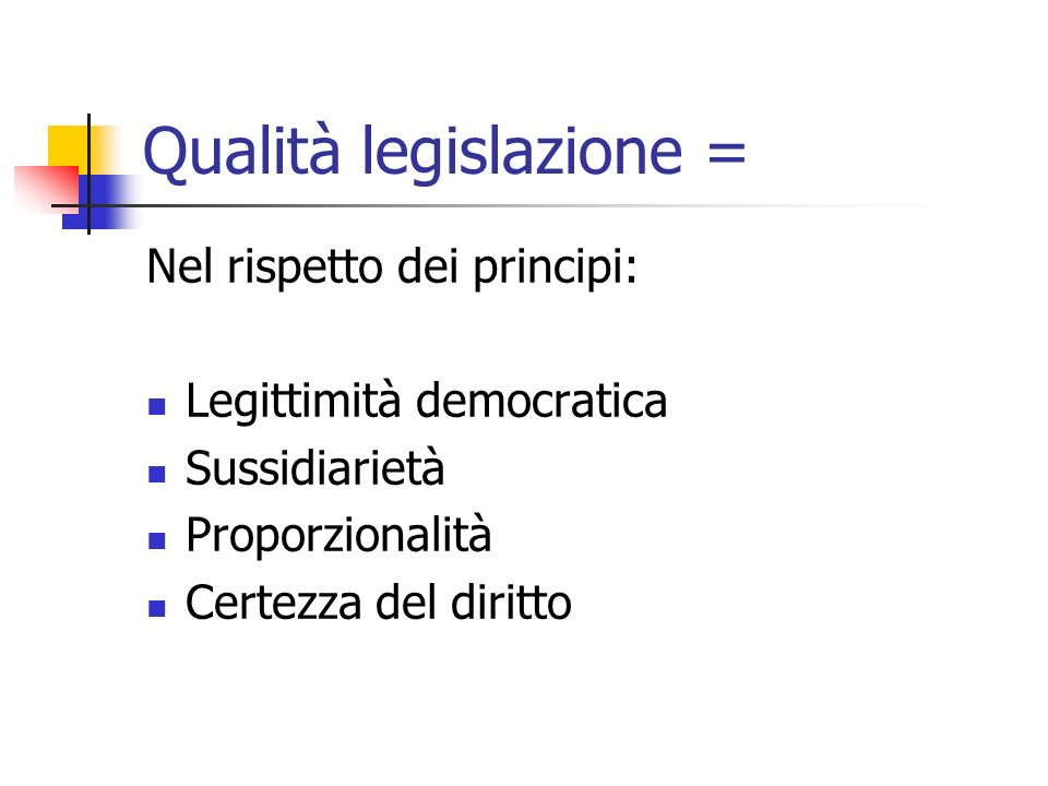 Qualità legislazione = Nel rispetto dei principi: Legittimità democratica Sussidiarietà Proporzionalità Certezza del diritto