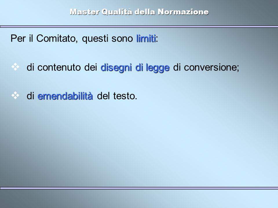 Master Qualità della Normazione limiti Per il Comitato, questi sono limiti: disegni di legge di contenuto dei disegni di legge di conversione; emendabilità di emendabilità del testo.