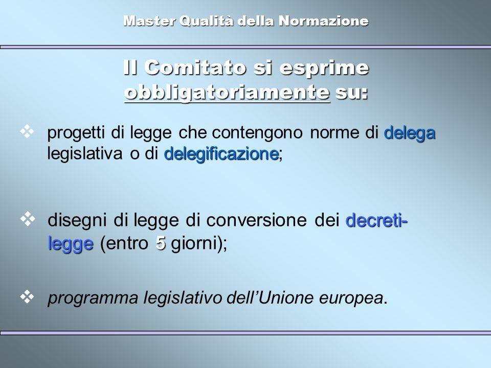 Master Qualità della Normazione Il Comitato si esprime obbligatoriamente su: delega delegificazione progetti di legge che contengono norme di delega legislativa o di delegificazione; decreti- legge 5 disegni di legge di conversione dei decreti- legge (entro 5 giorni); programma legislativo dellUnione europea.