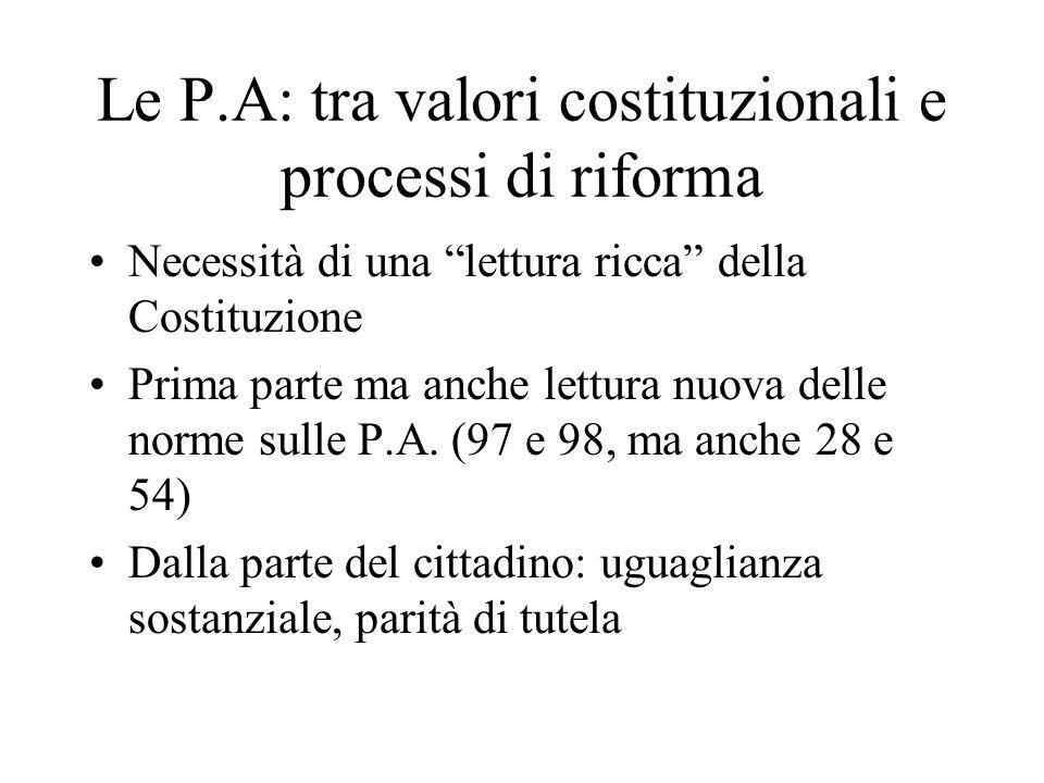Le P.A: tra valori costituzionali e processi di riforma Necessità di una lettura ricca della Costituzione Prima parte ma anche lettura nuova delle norme sulle P.A.
